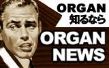 �����åդΤ������ᾦ�ʤʤɺ���ORGAN���Τ�ʤ�ORGAN NEWS!!